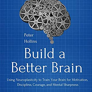Build a Better Brain     Using Neuroplasticity to Train Your Brain for Motivation, Discipline, Courage, and Mental Sharpness              By:                                                                                                                                 Peter Hollins                               Narrated by:                                                                                                                                 Russell Newton                      Length: 4 hrs and 26 mins     15 ratings     Overall 4.6