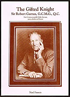 The gifted knight: Sir Robert Garran, G.C.M.G., Q.C. : first Commonwealth public servant, poet, scholar, and lawyer