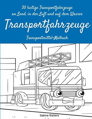 30 lustige Transportfahrzeuge an Land, in der Luft und auf dem Wasser Transportfahrzeuge Transportmittel-Malbuch