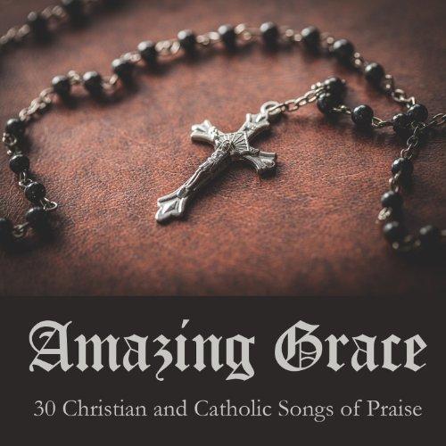Amazing Grace: 30 Christian and Catholic Songs of Praise