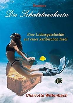 Die Schatztaucherin: Eine Liebesgeschichte auf einer karibischen Insel (German Edition) by [Charlotte Wittenbach]
