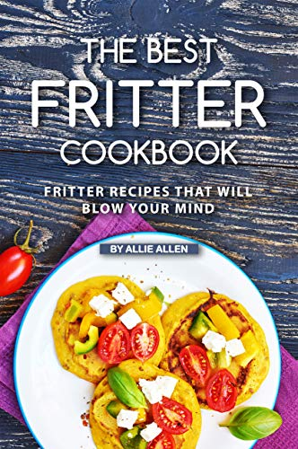The Best Fritter Cookbook: Fritter Recipes That Will Blow...