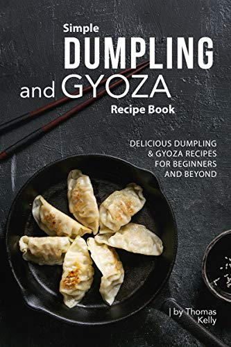 Simple Dumpling and Gyoza Recipe Book: Delicious Dumpling & Gyoza Recipes for Beginners and Beyond (English Edition)