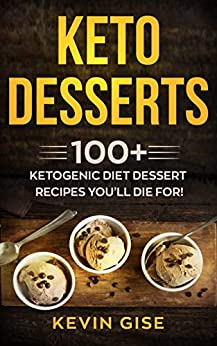 Keto Desserts: 100+ Ketogenic Diet Dessert Recipes You'll Die For! by [Kevin Gise]