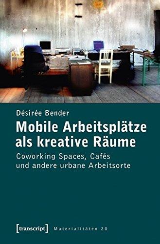 Mobile Arbeitsplätze als kreative Räume: Coworking Spaces, Cafés und andere urbane Arbeitsorte (Materialitäten)