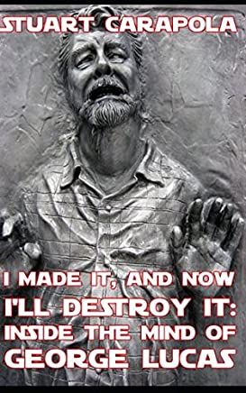 I Made It, And Now Ill Destroy It: Inside The Mind Of George Lucas