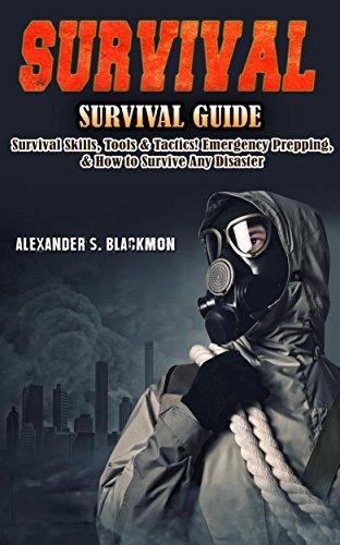 Survival: Survival Guide: Survival Skills, Survival Tools, & Survival Tactics. Emergency Prepping, & Surving A Disaster! (First Aid, Survival Skills, Emergency ... Medicine, Bushcraft, Home Defense Book 1)