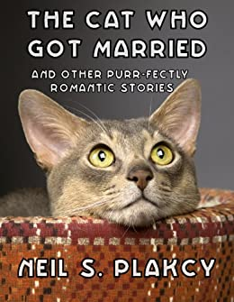 The Cat Who Got Married and Other Purr-fectly Romantic Stories by [Neil S. Plakcy]