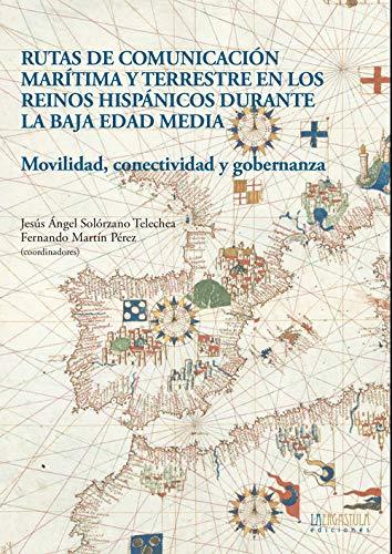 Rutas de comunicación marítima y terrestre en los reinos hispánicos durante la Baja Edad Media: Movilidad, conectividad y gobernanza: 9 (Historia y Arte)