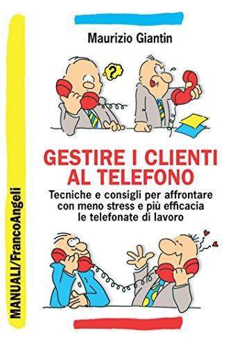 Gestire i clienti al telefono. Tecniche e consigli per affrontare con meno stress e più efficacia le telefonate di lavoro (Manuali Vol. 249)