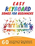 Easy Keyboard Songs For Beginners: 60 Fun & Easy To Play Keyboard Songs For Beginners (Easy Keyboard Sheet...