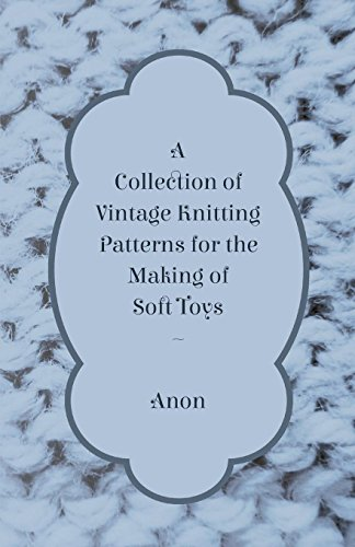 A Collection of Vintage Knitting Patterns for the Making of Soft Toys (English Edition)