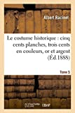 Le costume historique : cinq cents planches, trois cents en couleurs, or et argent, deux cent Tome 5: en camaieu, types principaux du vêtement et de ... ceux de l'intérieur (Savoirs et Traditions)
