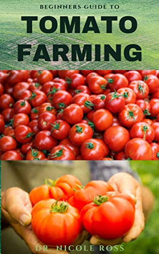 BEGINNERS GUIDE TO TOMATO FARMING: Everything you need to know about how to grow healthy and nutritious tomatoes. (English Edition)