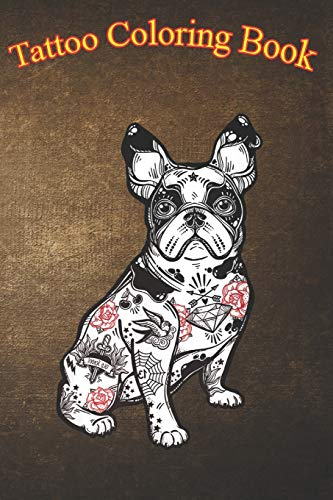 Tattoo Coloring Book: French Bulldog Tattoo An Adult Coloring Book with Awesome, Sexy, and Relaxing Tattoo Designs for Men and Women