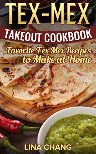 Tex-Mex Takeout Cookbook: Favorite Tex-Mex Recipes to Make at Home by [Lina Chang]