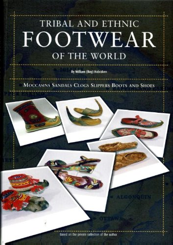 Tribal and ethnic footwear of the world: moccasins, sandals, clogs, slippers, boots and shoes. based on the private collection of the author