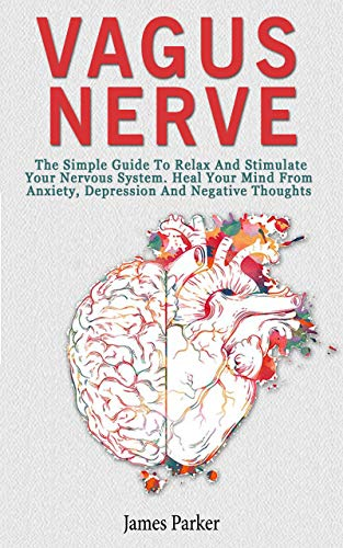 Vagus Nerve: The Simple Guide To Relax And Stimulate your Nervous System. Heal your Mind from Anxiety, Depression And Negative Thoughts (English Edition)