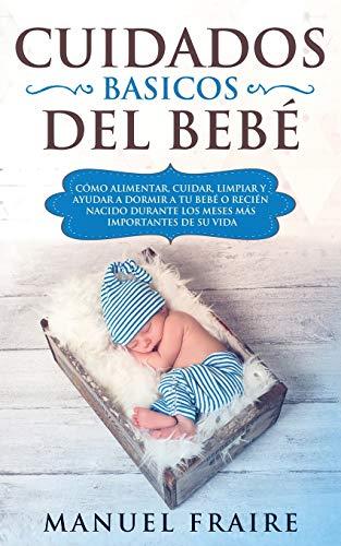 Cuidados Básicos del Bebé: Cómo Alimentar, Cuidar, Limpiar y Ayudar a Dormir a tu Bebé o Recién Nacido Durante los Meses más Importantes de su Vida