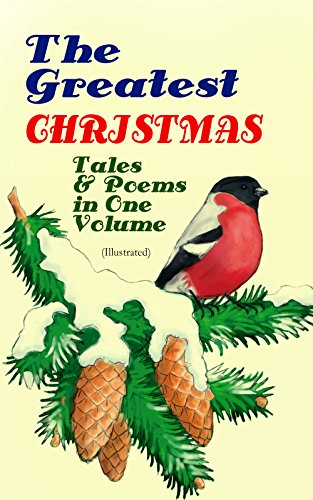 The Greatest Christmas Tales & Poems in One Volume (Illustrated): 230+ Stories, Poems & Carols: The Gift of the Magi, The Mistletoe Bough, A Christmas ... a Shoe, The Fir Tree, The Christmas Angel…