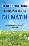 99 Affirmations Ultra-Puissantes Du Matin: Démarrez Votre Journée... En La Créant !
