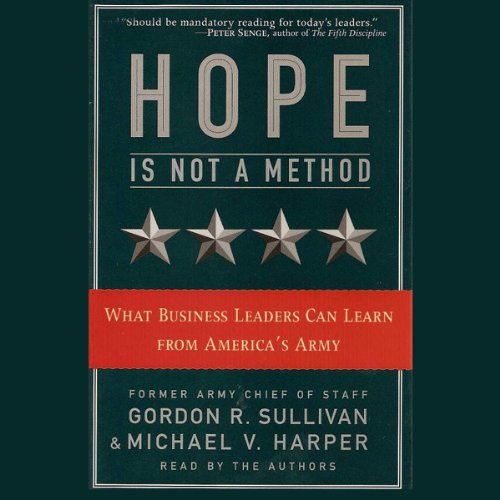 Hope Is Not a Method     What Business Leaders Can Learn from America's Army              By:                                                                                                                                 Gordon R. Sullivan,                                                                                        Michael V. Harper                               Narrated by:                                                                                                                                 Gordon R. Sullivan,                                                                                        Michael V. Harper                      Length: 4 hrs and 46 mins     20 ratings     Overall 3.9