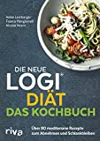 Die neue LOGI-Diät - Das Kochbuch: Über 80 mediterrane Rezepte zum Abnehmen und Schlankbleiben