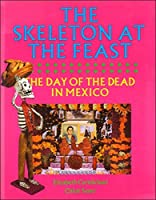 The Skeleton at the Feast: Day of the Dead in Mexico