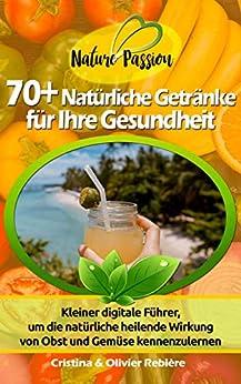70+ Natürliche Getränke für Ihre Gesundheit: Kleiner digitale Führer, um die natürliche heilende Wirkung von Obst und Gemüse kennenzulernen (Nature Passion 2) von [Cristina Rebière, Olivier Rebière]