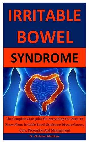 Irritable Bowel Syndrome: The Complete Cure guide On Everything You Need To Know About Irritable Bowel Syndrome Disease Causes, Cure, Prevention And Management