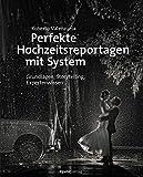 Perfekte Hochzeitsreportagen mit System: Grundlagen, Storytelling, Expertenwissen - Roberto Valenzuela