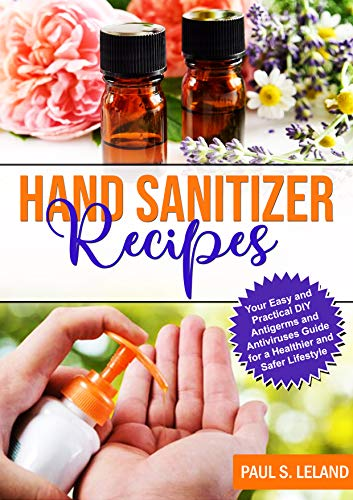 Hand Sanitizer Recipes: Your Easy and Practical DIY Antigerms and Antiviruses Guide For a Healthier and Safer Lifestyle