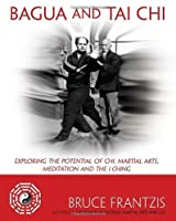Bagua and Tai Chi: Exploring the Potential of Chi, Martial Arts, Meditation and the I Ching by Bruce Frantzis(2012-01-31)