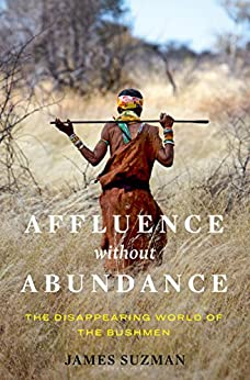 Affluence Without Abundance: The Disappearing World of the Bushmen by [James Suzman]