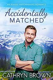 Accidentally Matched (An Alaska Matchmakers Romance Book 1)