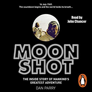 Moon Shot     The Inside Story of Man's Greatest Adventure              By:                                                                                                                                 Dan Parry                               Narrated by:                                                                                                                                 John Chancer                      Length: 10 hrs and 56 mins     194 ratings     Overall 4.5