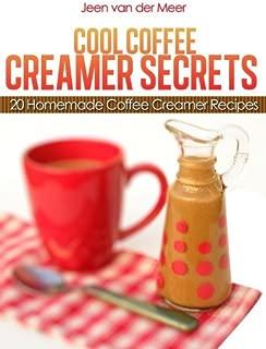 Cool Coffee Creamer Secrets: 20 Homemade Coffee Creamer Recipes (The joys of coffee Book 3)