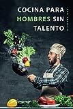Cocina para hombres sin talento: El libro de cocina facil para principiantes, hombres y trabajadores