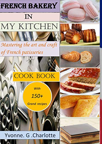 French bakery in my kitchen: Mastering the art and craft of french patisseries cookbook with more than 150 grand recipes