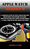 APPLE WATCH SERIES 6: A Complete Step By Step User...