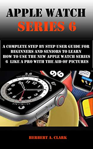 APPLE WATCH SERIES 6: A Complete Step By Step User Guide For Beginners And Seniors To Learn How To Use The Apple Watch Series 6 Like A Pro With The...