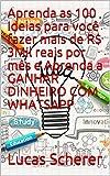 Aprenda as 100 Ideias para você fazer mais de R$ 3Mil reais por mês e Aprenda a GANHAR DINHEIRO COM WHATSAPP (Portuguese Edition)