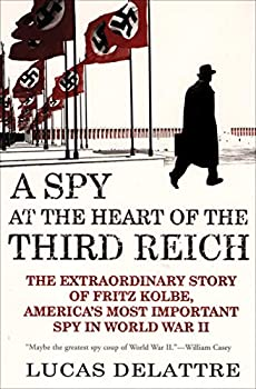 A Spy at the Heart of the Third Reich  The Extraordinary Story of Fritz Kolbe America s Most Important Spy in World War II