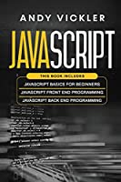Javascript: This book includes: Javascript Basics For Beginners + Javascript Front End Programming + Javascript Back End Programming