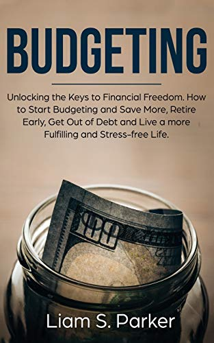 Budgeting: Unlocking the Keys to Financial Freedom. How to Start Budgeting and Save More, Retire Early, Get Out of Debt and Live a more Fulfilling and Stress-free Life.