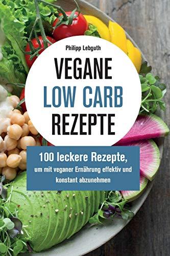 Vegane Low Carb Rezepte: 100 leckere Rezepte, um mit veganer Ernährung effektiv und konstant abzunehmen
