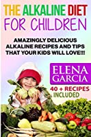 The Alkaline Diet for Children: Amazingly Delicious Alkaline Recipes and Tips That Your Kids Will Love! (Alkaline Diet, Alkaline Recipes)