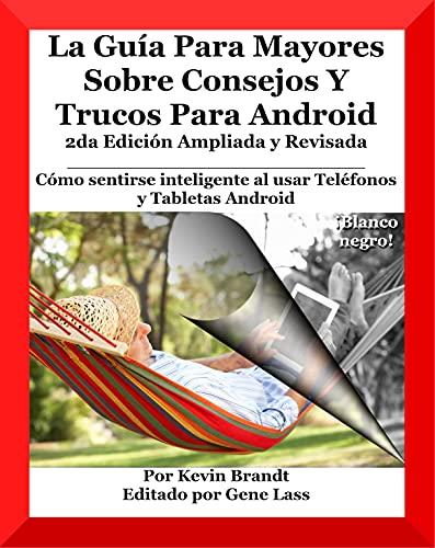 La Guía Para Mayores Sobre Consejos Y Trucos Para Android: Cómo sentirse inteligente al usar Teléfonos y Tabletas Android (Spanish Edition)