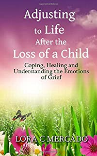 Adjusting to Life After the Loss of a Child: Coping, Healing and Understanding the Emotions of Grief