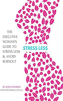'Stress Less' The Executive Women's Guide to Stress Less & Avoid Burnout (1) by [Sonia Petersen]